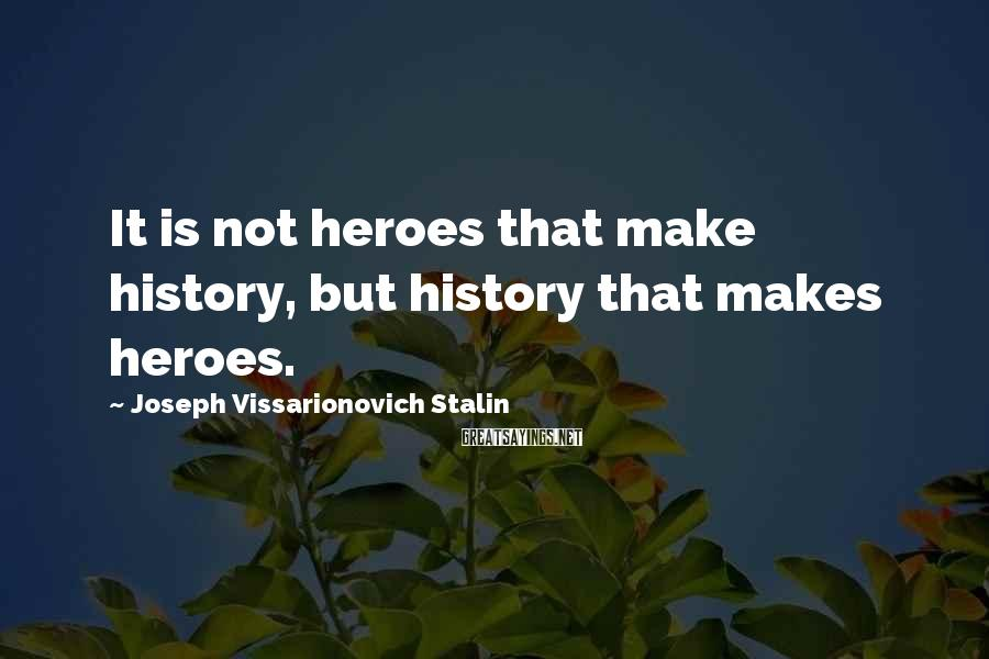 Joseph Vissarionovich Stalin Sayings: It is not heroes that make history, but history that makes heroes.
