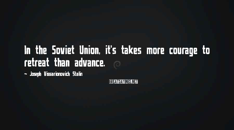 Joseph Vissarionovich Stalin Sayings: In the Soviet Union, it's takes more courage to retreat than advance.