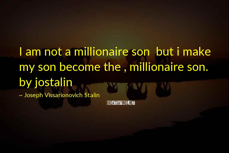 Joseph Vissarionovich Stalin Sayings: I am not a millionaire son but i make my son become the , millionaire