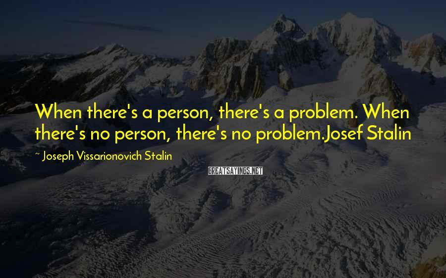 Joseph Vissarionovich Stalin Sayings: When there's a person, there's a problem. When there's no person, there's no problem.Josef Stalin
