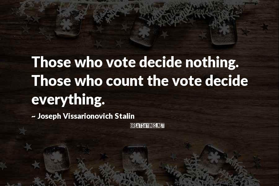 Joseph Vissarionovich Stalin Sayings: Those who vote decide nothing. Those who count the vote decide everything.