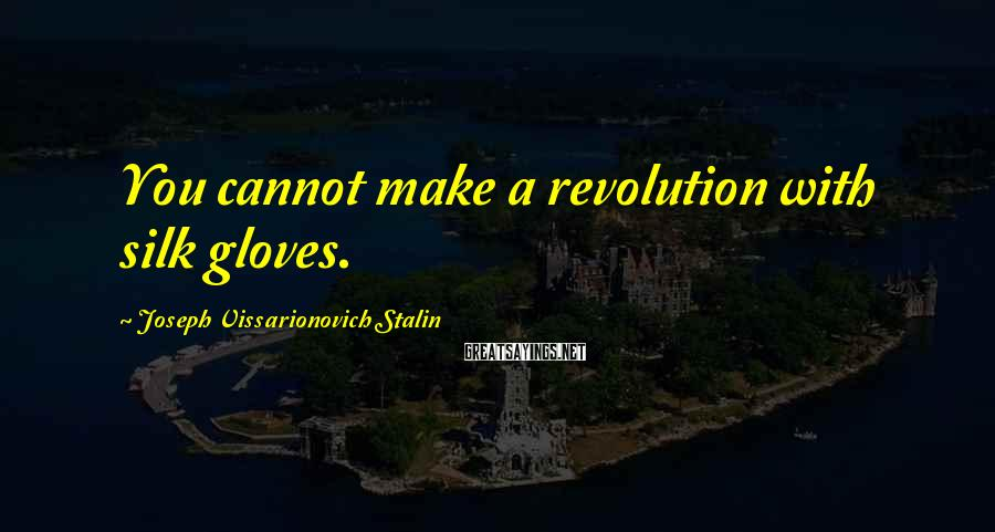 Joseph Vissarionovich Stalin Sayings: You cannot make a revolution with silk gloves.