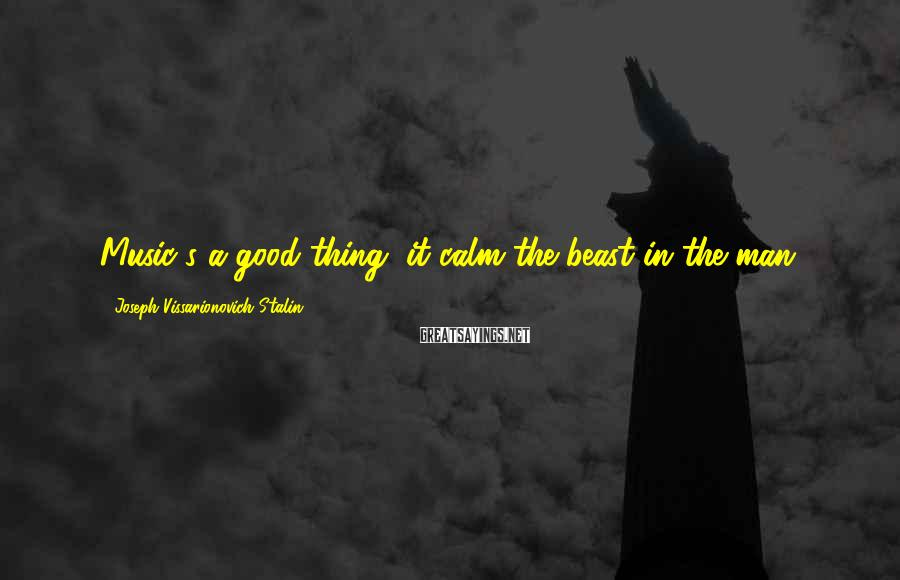 Joseph Vissarionovich Stalin Sayings: Music's a good thing, it calm the beast in the man.