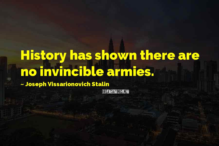 Joseph Vissarionovich Stalin Sayings: History has shown there are no invincible armies.
