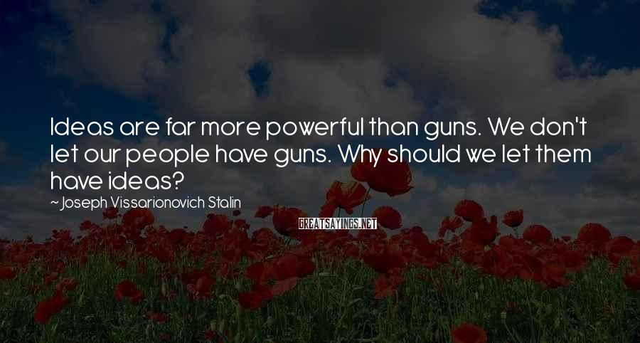 Joseph Vissarionovich Stalin Sayings: Ideas are far more powerful than guns. We don't let our people have guns. Why