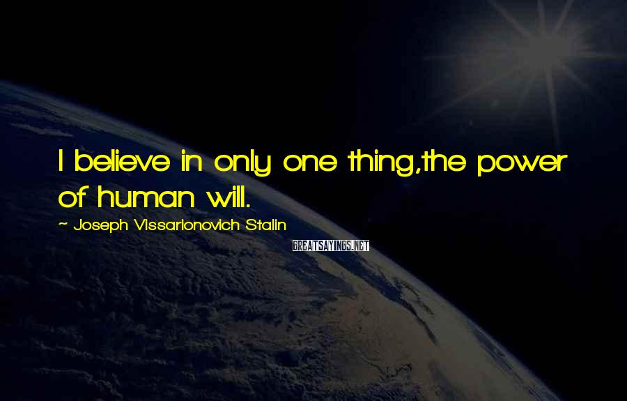 Joseph Vissarionovich Stalin Sayings: I believe in only one thing,the power of human will.