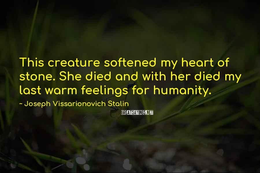 Joseph Vissarionovich Stalin Sayings: This creature softened my heart of stone. She died and with her died my last