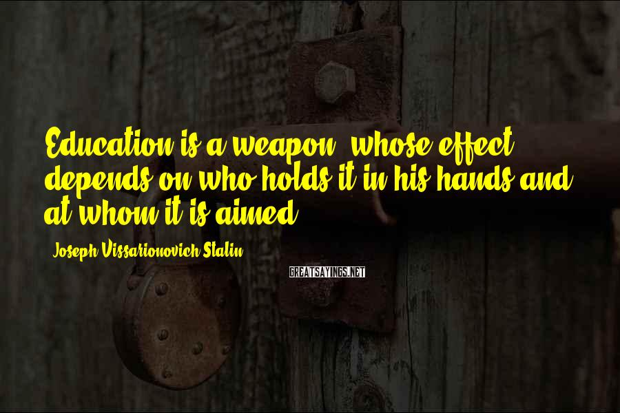 Joseph Vissarionovich Stalin Sayings: Education is a weapon, whose effect depends on who holds it in his hands and