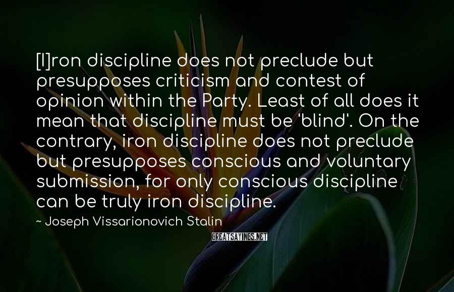 Joseph Vissarionovich Stalin Sayings: [I]ron discipline does not preclude but presupposes criticism and contest of opinion within the Party.