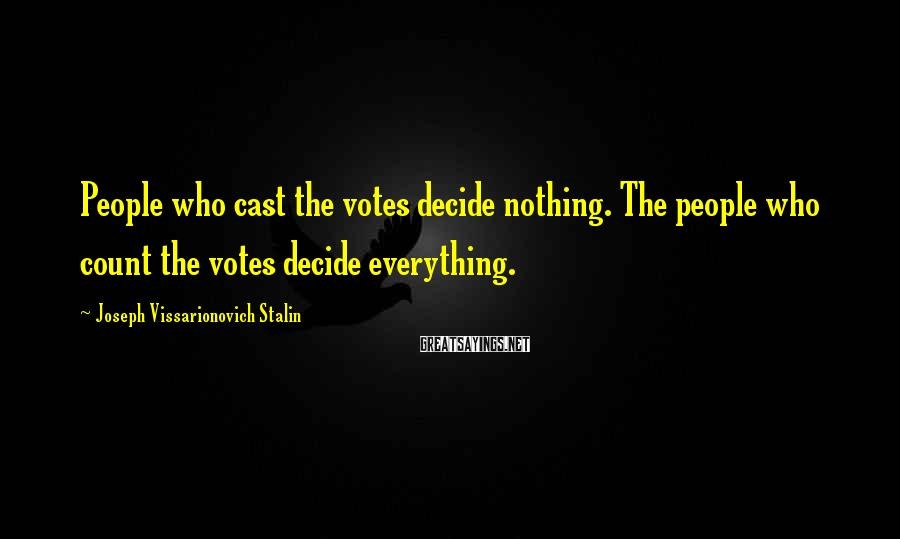 Joseph Vissarionovich Stalin Sayings: People who cast the votes decide nothing. The people who count the votes decide everything.