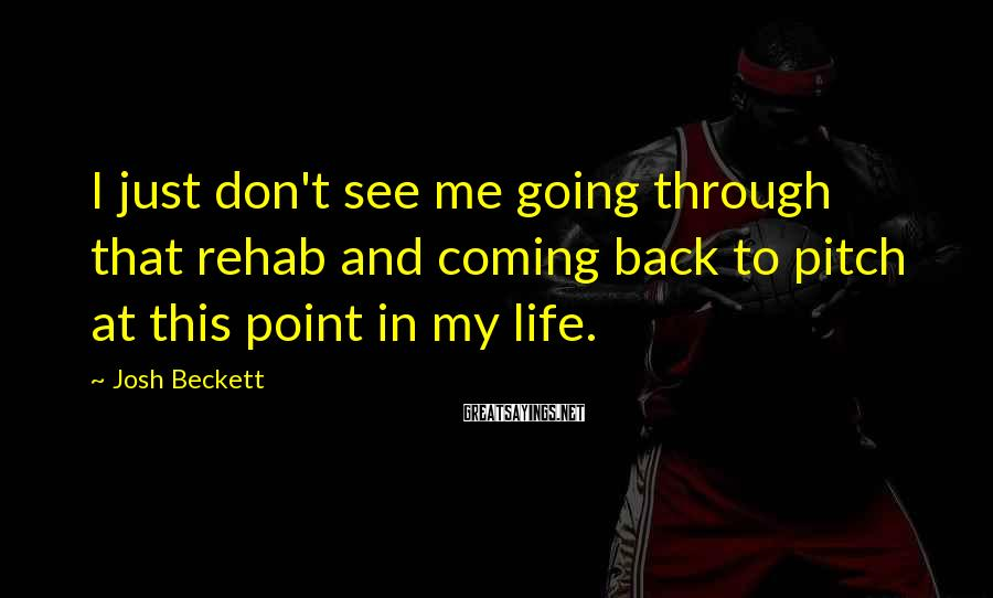 Josh Beckett Sayings: I just don't see me going through that rehab and coming back to pitch at