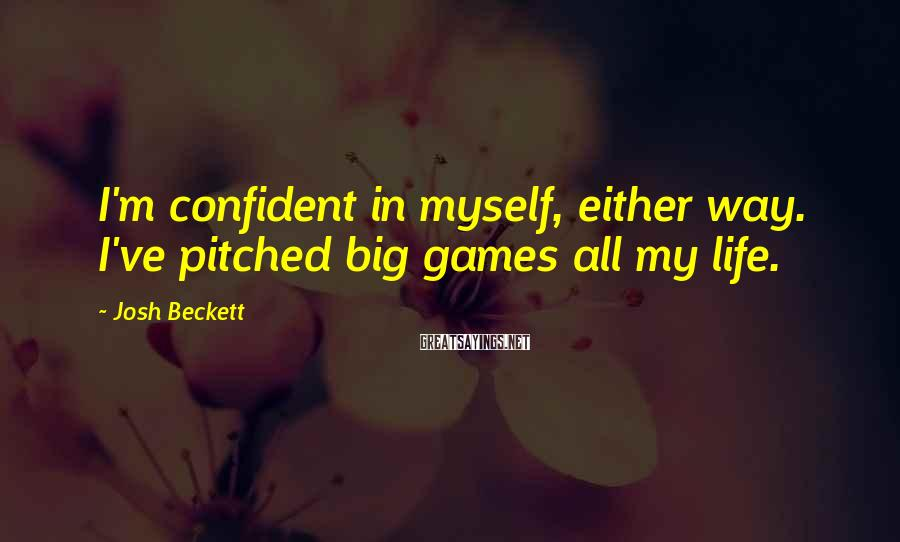 Josh Beckett Sayings: I'm confident in myself, either way. I've pitched big games all my life.