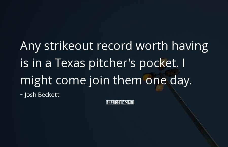 Josh Beckett Sayings: Any strikeout record worth having is in a Texas pitcher's pocket. I might come join