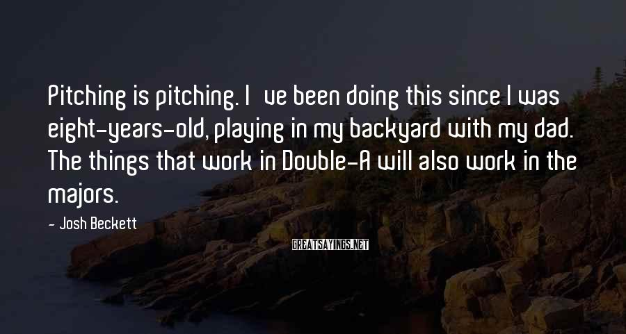 Josh Beckett Sayings: Pitching is pitching. I've been doing this since I was eight-years-old, playing in my backyard