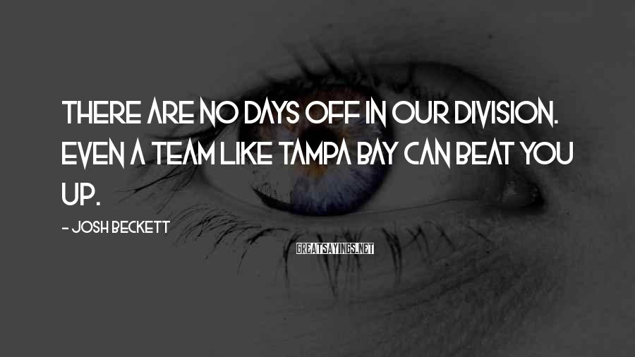 Josh Beckett Sayings: There are no days off in our division. Even a team like Tampa Bay can