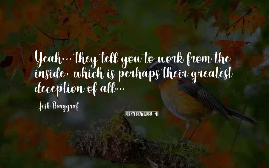 Josh Burggraf Sayings: Yeah... they tell you to work from the inside, which is perhaps their greatest deception