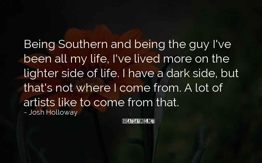 Josh Holloway Sayings: Being Southern and being the guy I've been all my life, I've lived more on