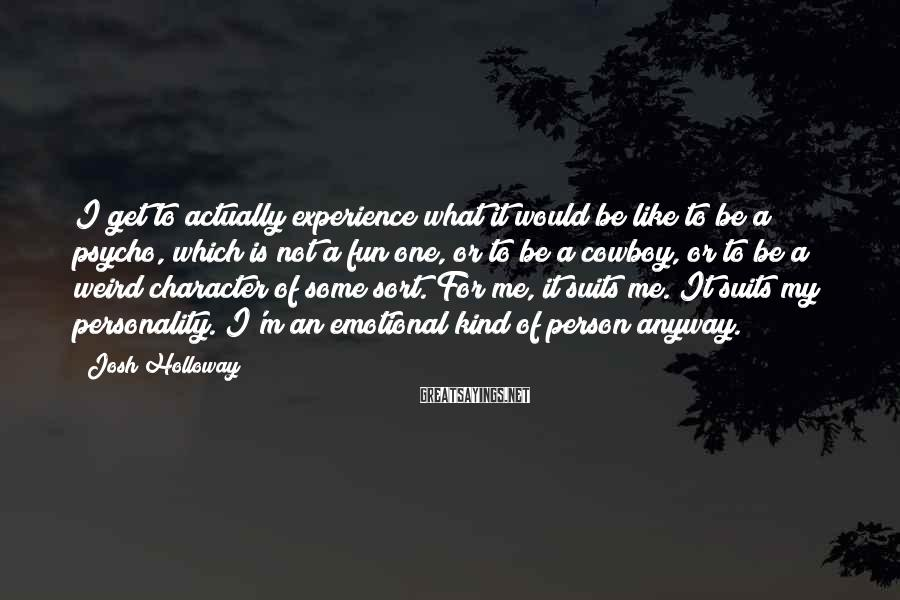 Josh Holloway Sayings: I get to actually experience what it would be like to be a psycho, which