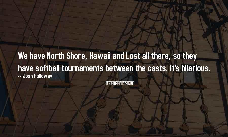 Josh Holloway Sayings: We have North Shore, Hawaii and Lost all there, so they have softball tournaments between
