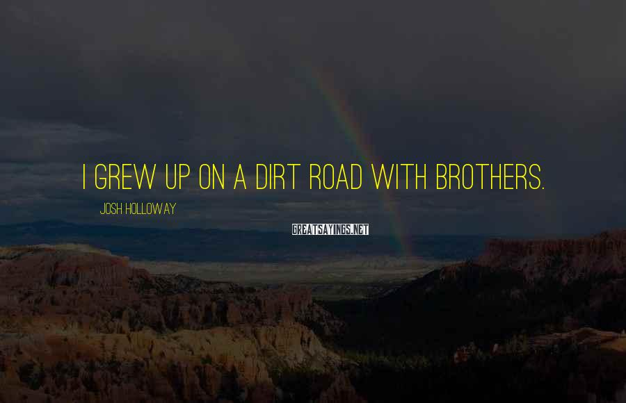 Josh Holloway Sayings: I grew up on a dirt road with brothers.