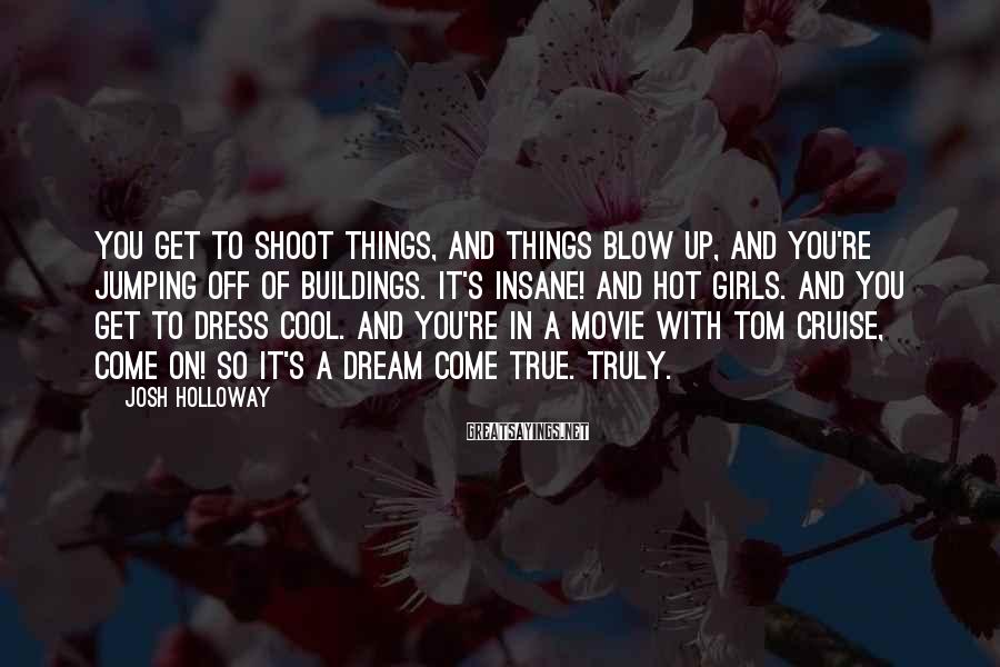 Josh Holloway Sayings: You get to shoot things, and things blow up, and you're jumping off of buildings.