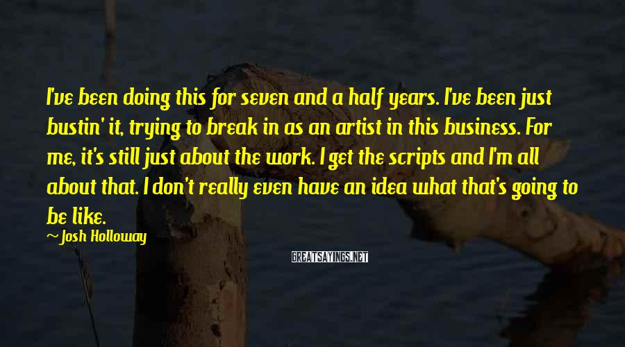 Josh Holloway Sayings: I've been doing this for seven and a half years. I've been just bustin' it,