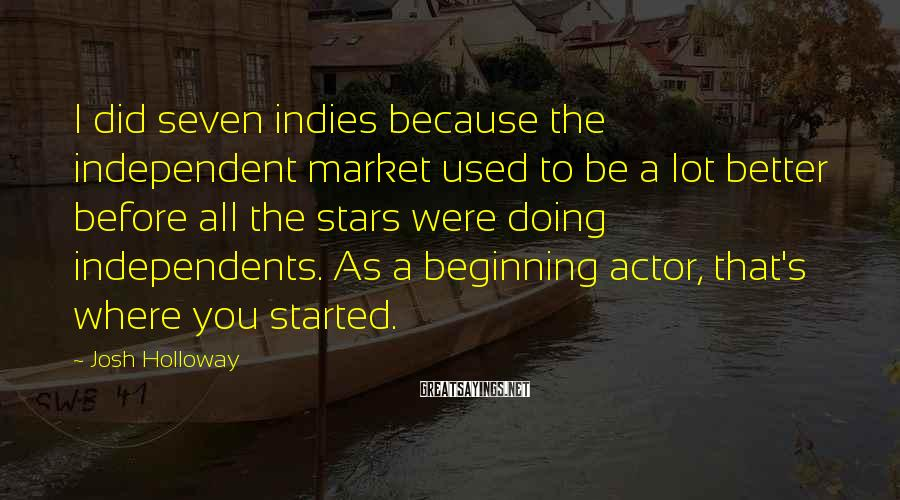 Josh Holloway Sayings: I did seven indies because the independent market used to be a lot better before