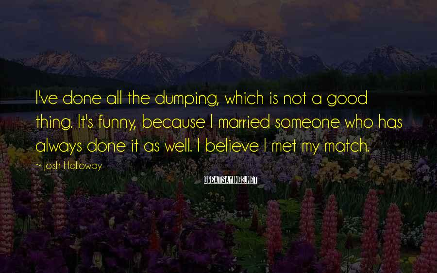 Josh Holloway Sayings: I've done all the dumping, which is not a good thing. It's funny, because I
