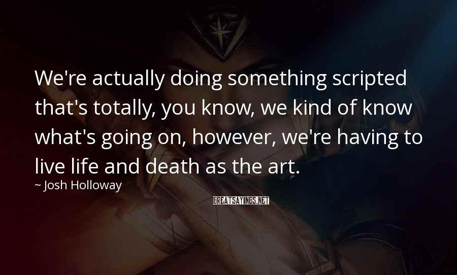 Josh Holloway Sayings: We're actually doing something scripted that's totally, you know, we kind of know what's going