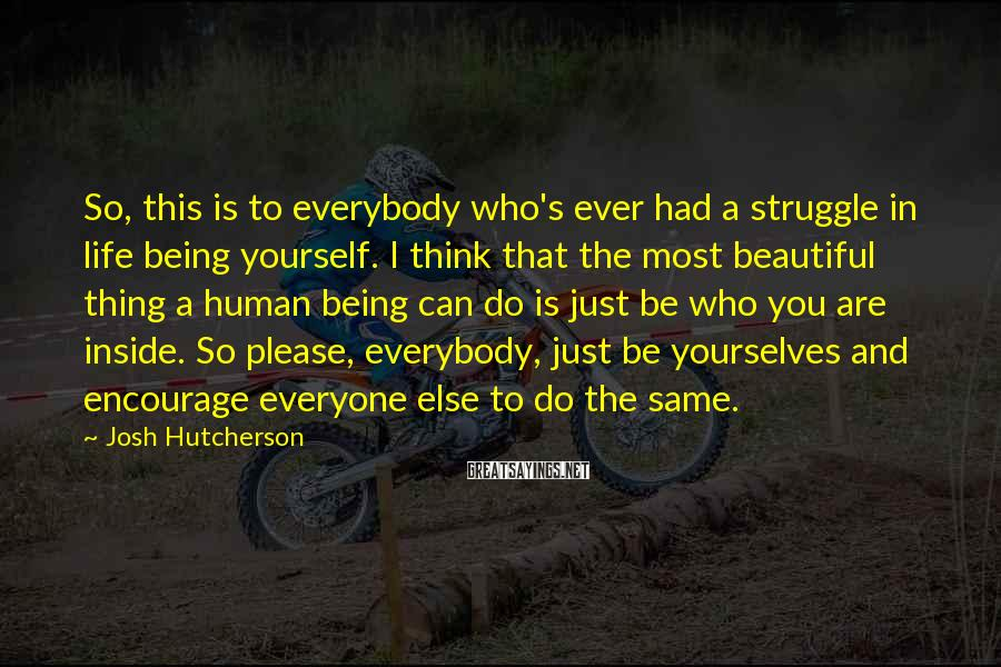 Josh Hutcherson Sayings: So, this is to everybody who's ever had a struggle in life being yourself. I