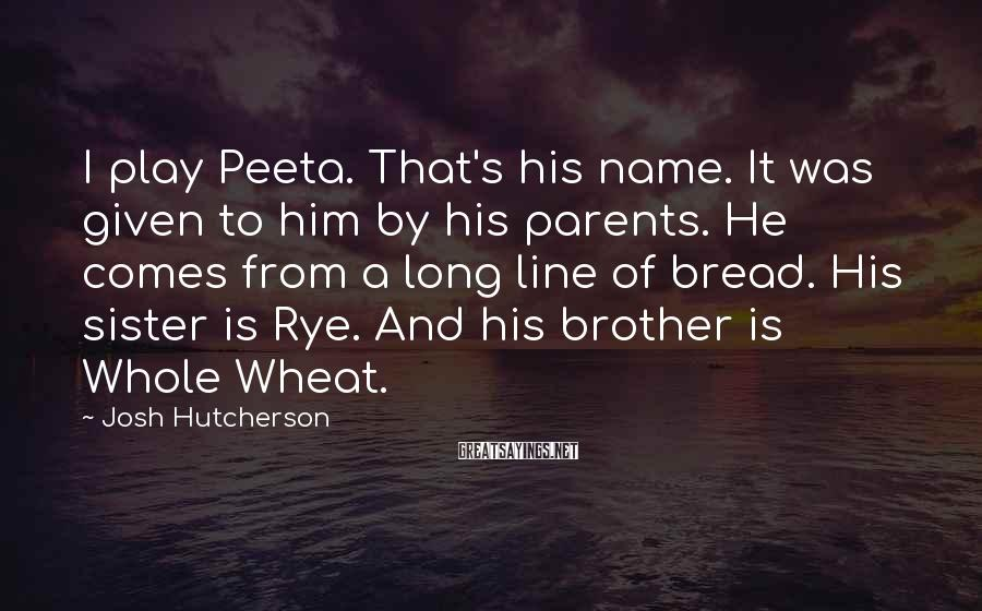 Josh Hutcherson Sayings: I play Peeta. That's his name. It was given to him by his parents. He