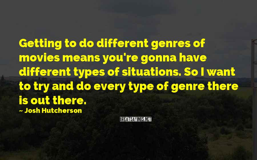 Josh Hutcherson Sayings: Getting to do different genres of movies means you're gonna have different types of situations.