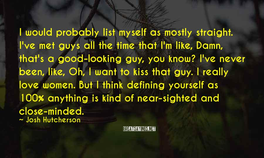 Josh Hutcherson Sayings: I would probably list myself as mostly straight. I've met guys all the time that