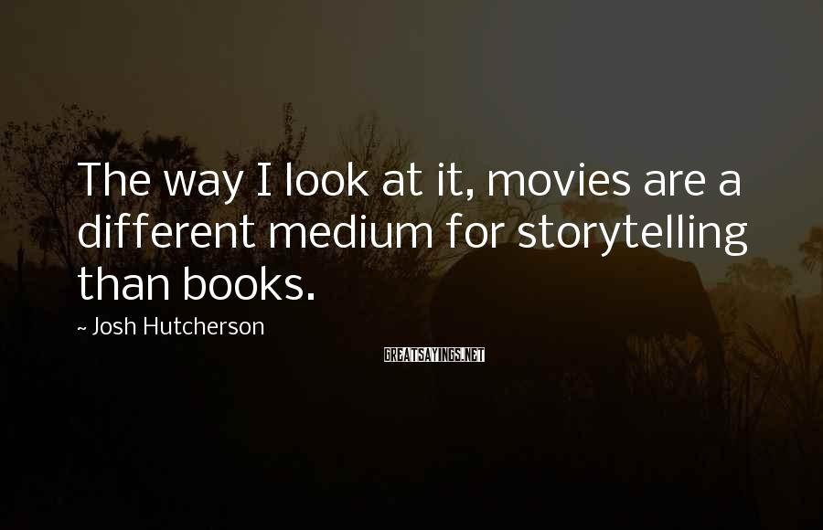 Josh Hutcherson Sayings: The way I look at it, movies are a different medium for storytelling than books.