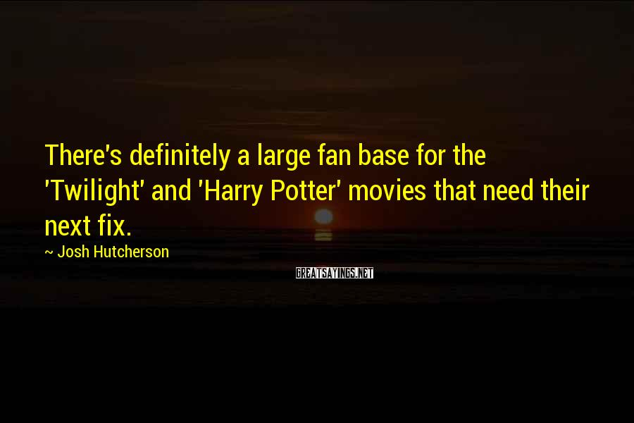 Josh Hutcherson Sayings: There's definitely a large fan base for the 'Twilight' and 'Harry Potter' movies that need