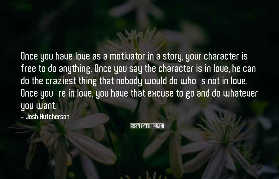 Josh Hutcherson Sayings: Once you have love as a motivator in a story, your character is free to