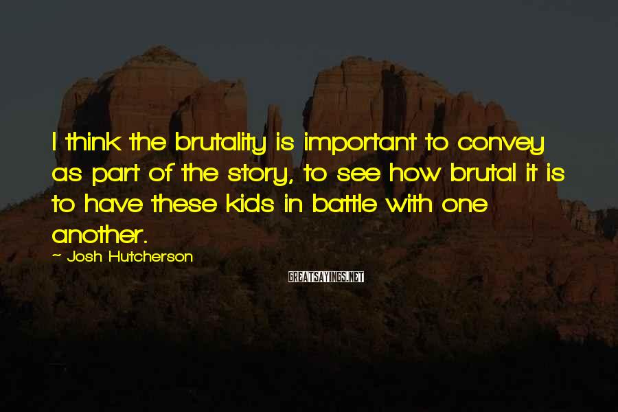 Josh Hutcherson Sayings: I think the brutality is important to convey as part of the story, to see