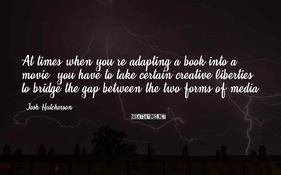 Josh Hutcherson Sayings: At times when you're adapting a book into a movie, you have to take certain