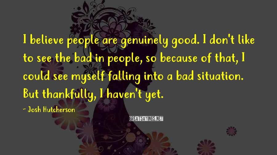 Josh Hutcherson Sayings: I believe people are genuinely good. I don't like to see the bad in people,