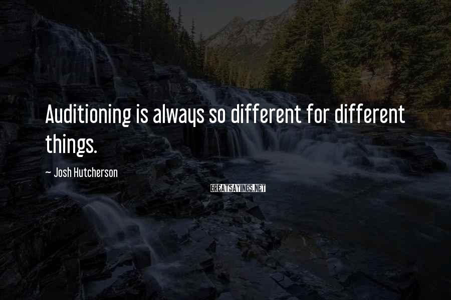 Josh Hutcherson Sayings: Auditioning is always so different for different things.