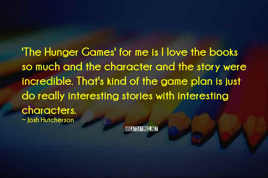 Josh Hutcherson Sayings: 'The Hunger Games' for me is I love the books so much and the character