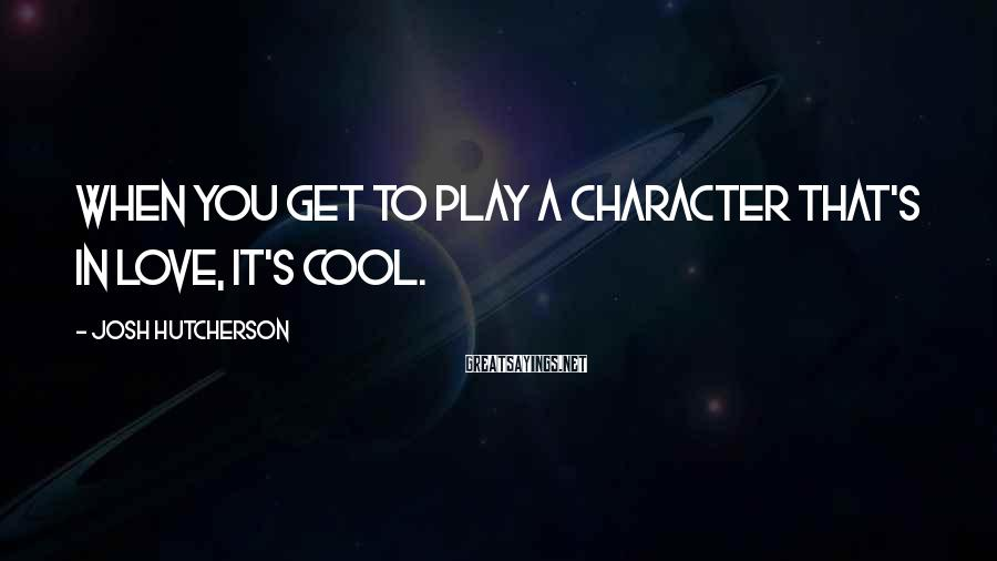 Josh Hutcherson Sayings: When you get to play a character that's in love, it's cool.