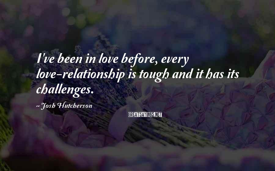 Josh Hutcherson Sayings: I've been in love before, every love-relationship is tough and it has its challenges.