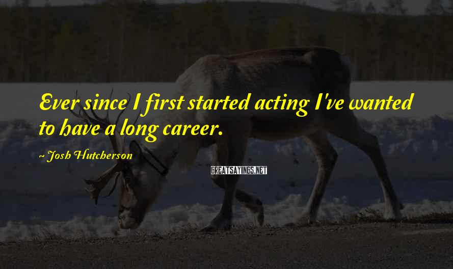 Josh Hutcherson Sayings: Ever since I first started acting I've wanted to have a long career.