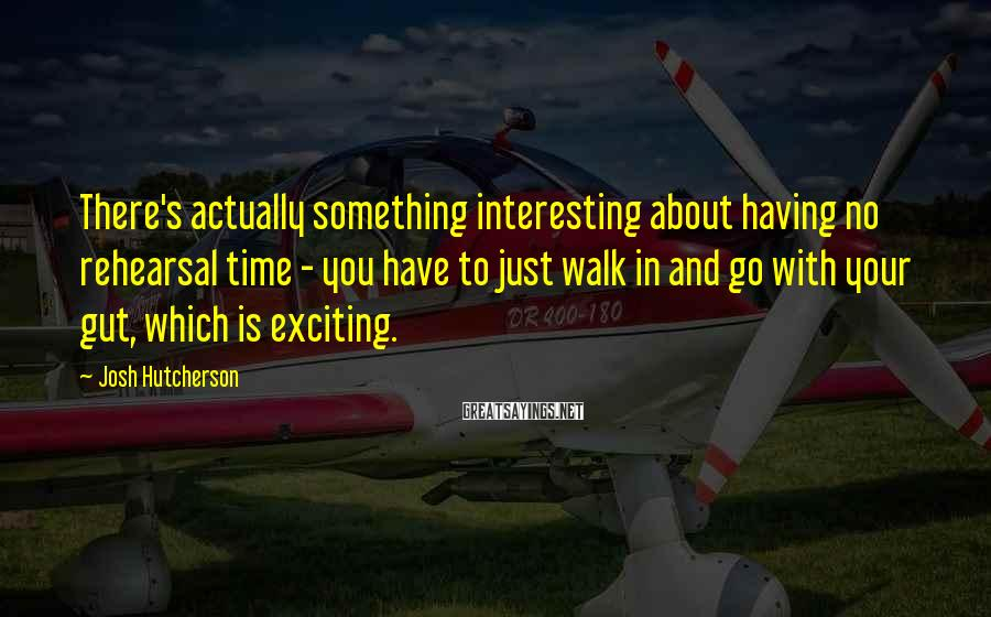 Josh Hutcherson Sayings: There's actually something interesting about having no rehearsal time - you have to just walk