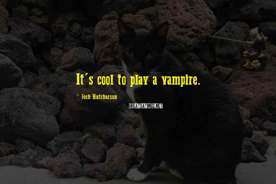 Josh Hutcherson Sayings: It's cool to play a vampire.