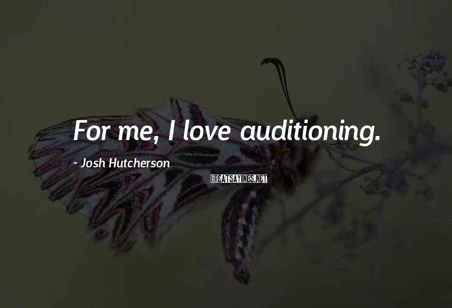 Josh Hutcherson Sayings: For me, I love auditioning.