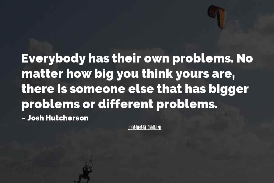 Josh Hutcherson Sayings: Everybody has their own problems. No matter how big you think yours are, there is