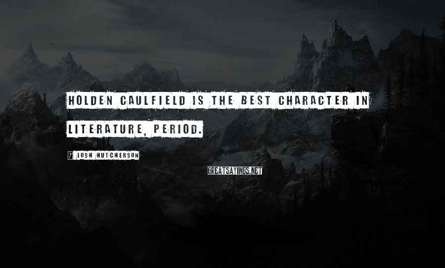 Josh Hutcherson Sayings: Holden Caulfield is the best character in literature, period.
