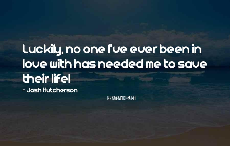 Josh Hutcherson Sayings: Luckily, no one I've ever been in love with has needed me to save their